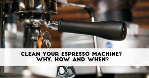 Clean Your Espresso Machine? Why, How and When?