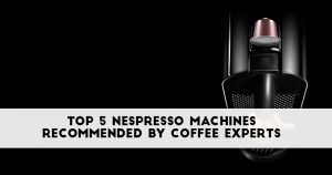 Best Nespresso Machine 2019: Reviews and Recommendations