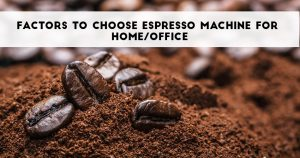 What Are The Factors To Choose Espresso Machine For Home/office?